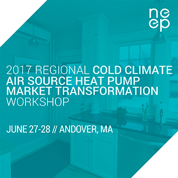 2017 Regional Air Source Heat Pump Market Transformation Workshop - June 27-28 - Andover MA